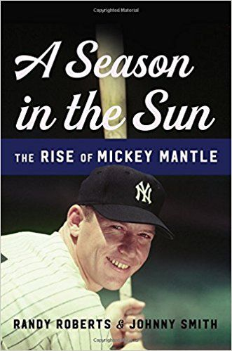A Season in the Sun: The Rise of Mickey Mantle by Randy Roberts and Johnny Smith