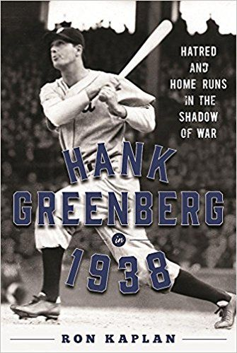 Hank Greenberg in 1938: Hatred and Home Runs in the Shadow of War by Ron Kaplan